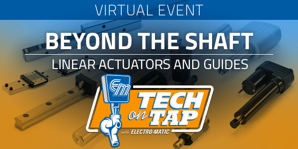 Electro-Matic Tech on Tap: Beyond the Shaft - Linear Actuators and Guides
